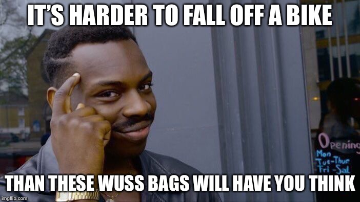 Roll Safe Think About It Meme | IT'S HARDER TO FALL OFF A BIKE THAN THESE WUSS BAGS WILL HAVE YOU THINK | image tagged in memes,roll safe think about it | made w/ Imgflip meme maker