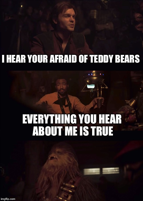 Everything you hear about me | I HEAR YOUR AFRAID OF TEDDY BEARS EVERYTHING YOU HEAR ABOUT ME IS TRUE | image tagged in everything you hear about me | made w/ Imgflip meme maker
