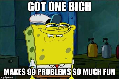 Dont You Squidward Meme | GOT ONE BICH MAKES 99 PROBLEMS SO MUCH FUN | image tagged in memes,dont you squidward | made w/ Imgflip meme maker
