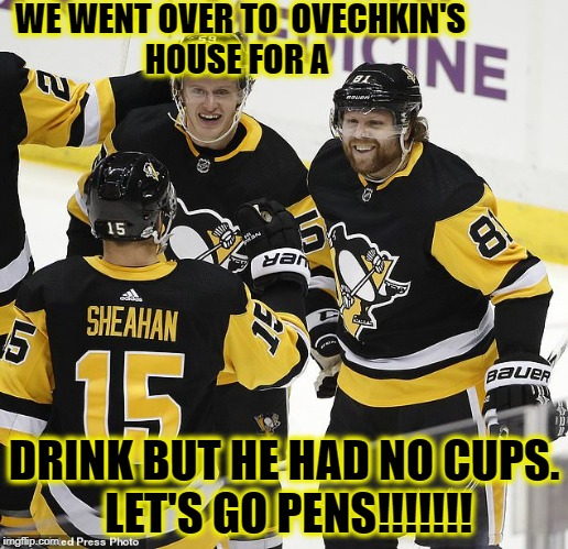 WE WENT OVER TO  OVECHKIN'S HOUSE FOR A DRINK BUT HE HAD NO CUPS. LET'S GO PENS!!!!!!! | image tagged in pittsburgh penguins | made w/ Imgflip meme maker