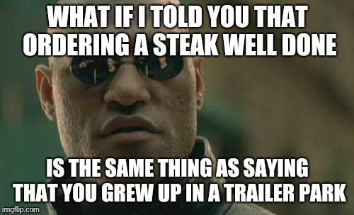 Matrix Morpheus Meme | WHAT IF I TOLD YOU THAT ORDERING A STEAK WELL DONE IS THE SAME THING AS SAYING THAT YOU GREW UP IN A TRAILER PARK | image tagged in memes,matrix morpheus | made w/ Imgflip meme maker