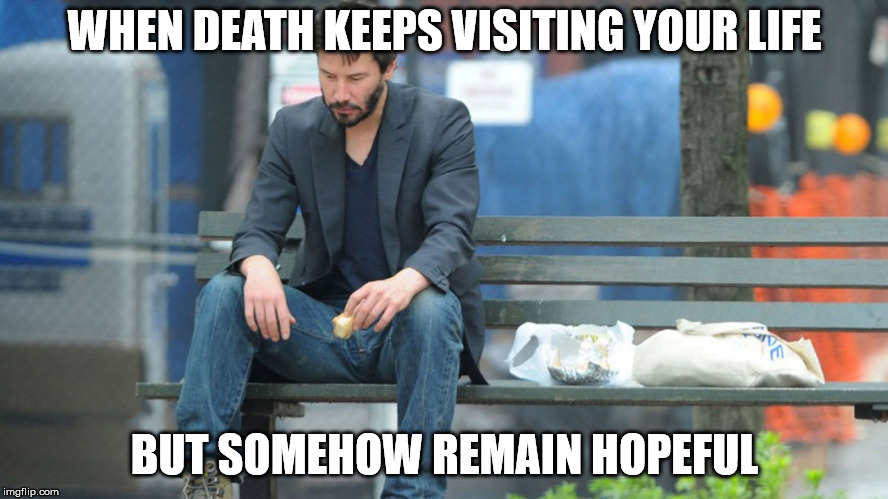 Hopeful | WHEN DEATH KEEPS VISITING YOUR LIFE BUT SOMEHOW REMAIN HOPEFUL | image tagged in sad keanu reeves on a bench,death,sad,depressed,depression,contemplating suicide guy | made w/ Imgflip meme maker