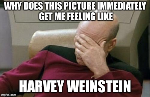 Captain Picard Facepalm Meme | WHY DOES THIS PICTURE IMMEDIATELY GET ME FEELING LIKE HARVEY WEINSTEIN | image tagged in memes,captain picard facepalm | made w/ Imgflip meme maker