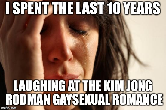 First World Problems Meme | I SPENT THE LAST 10 YEARS LAUGHING AT THE KIM JONG RODMAN GAYSEXUAL ROMANCE | image tagged in memes,first world problems | made w/ Imgflip meme maker