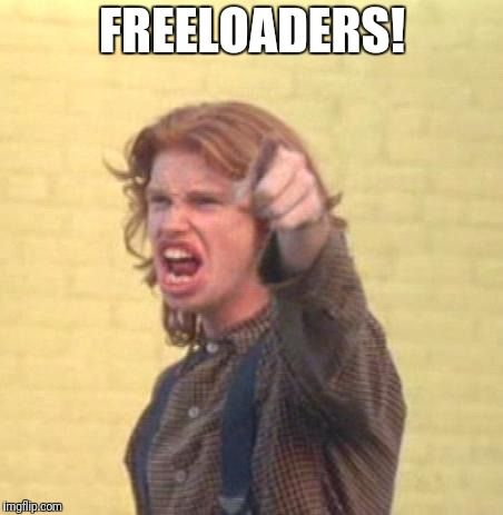 FREELOADERS! | image tagged in malachi | made w/ Imgflip meme maker