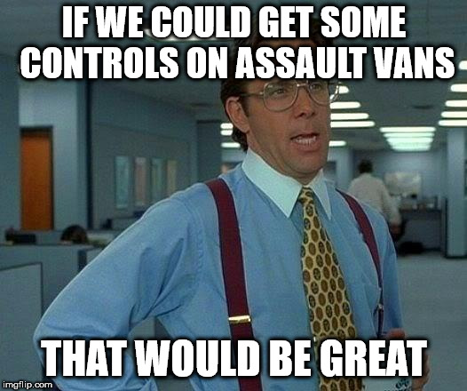 That Would Be Great Meme | IF WE COULD GET SOME CONTROLS ON ASSAULT VANS THAT WOULD BE GREAT | image tagged in memes,that would be great | made w/ Imgflip meme maker