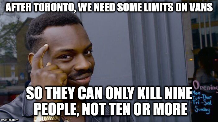 Roll Safe Think About It Meme | AFTER TORONTO, WE NEED SOME LIMITS ON VANS SO THEY CAN ONLY KILL NINE PEOPLE, NOT TEN OR MORE | image tagged in memes,roll safe think about it | made w/ Imgflip meme maker
