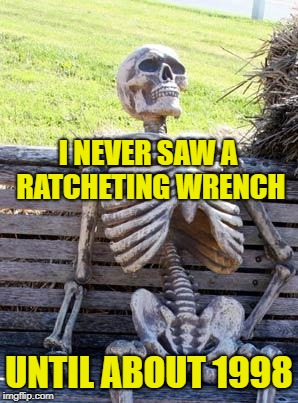 Waiting Skeleton Meme | I NEVER SAW A RATCHETING WRENCH UNTIL ABOUT 1998 | image tagged in memes,waiting skeleton | made w/ Imgflip meme maker