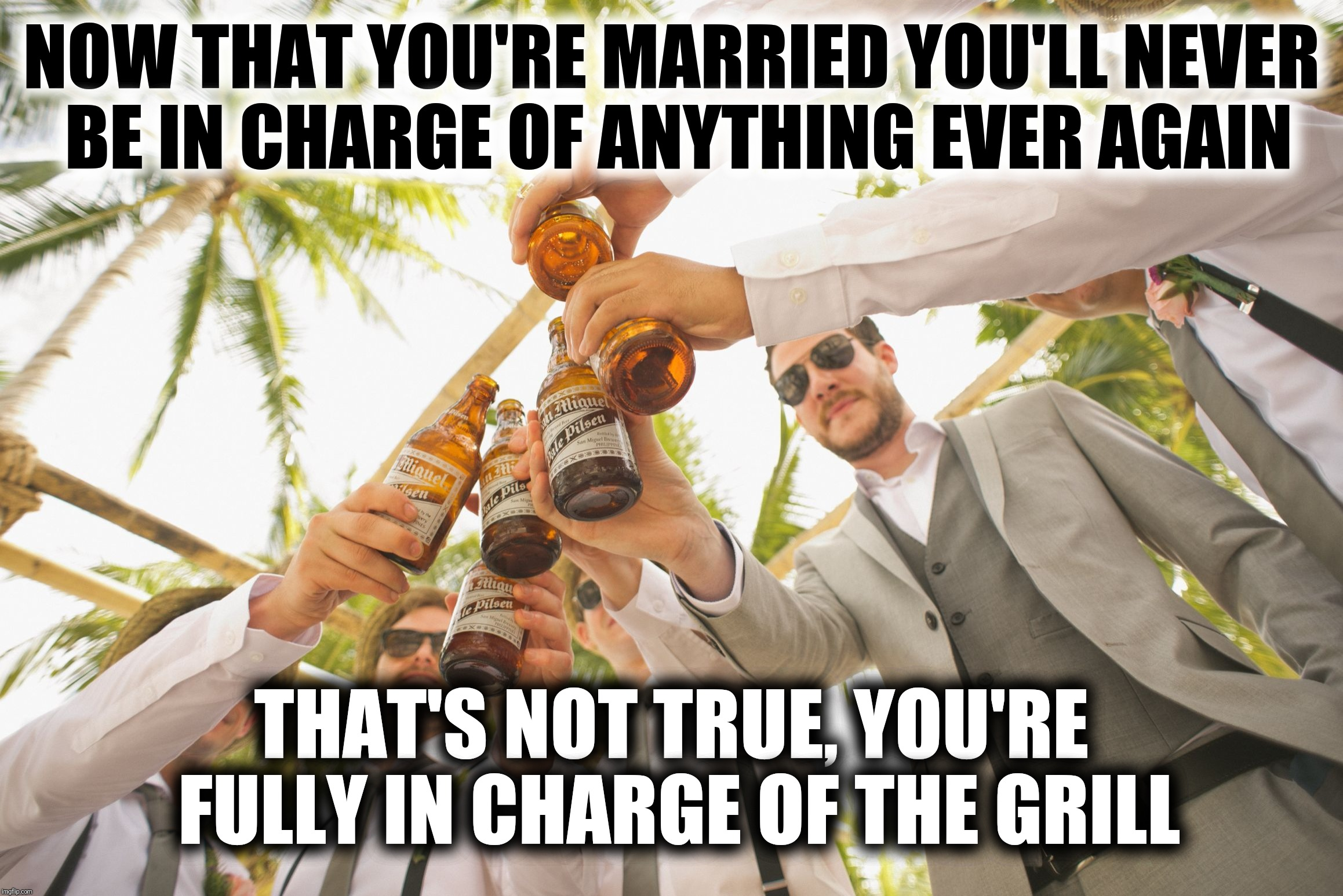 At Least You're Still In Charge Of The Grill | NOW THAT YOU'RE MARRIED YOU'LL NEVER BE IN CHARGE OF ANYTHING EVER AGAIN THAT'S NOT TRUE, YOU'RE FULLY IN CHARGE OF THE GRILL | image tagged in condolences for the groom,grill,wedding,relationship advice | made w/ Imgflip meme maker