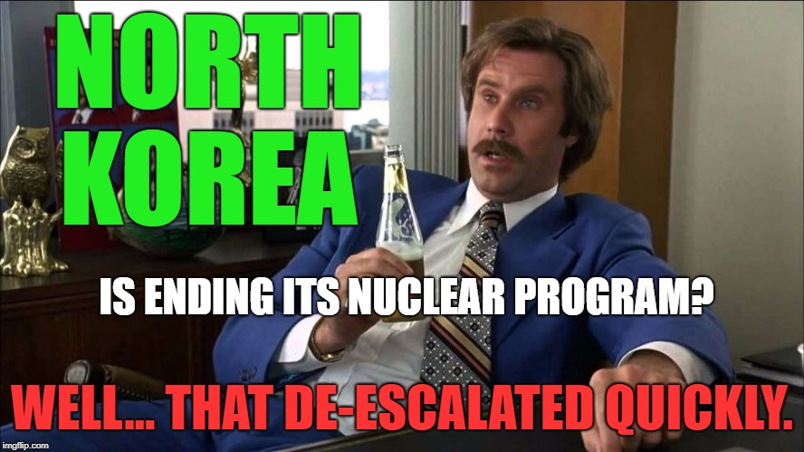 Nice work, Mr. Trump! | NORTH KOREA WELL... THAT DE-ESCALATED QUICKLY. IS ENDING ITS NUCLEAR PROGRAM? | image tagged in well that escalated quickly,memes,north korea,politics,political meme,political | made w/ Imgflip meme maker