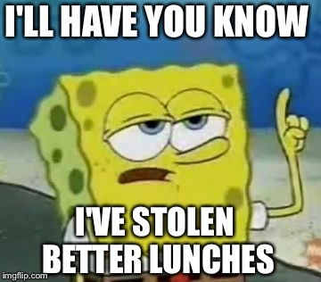 I'LL HAVE YOU KNOW I'VE STOLEN BETTER LUNCHES | made w/ Imgflip meme maker