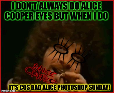 I DON'T ALWAYS DO ALICE COOPER EYES BUT WHEN I DO IT'S COS BAD ALICE PHOTOSHOP SUNDAY! | made w/ Imgflip meme maker
