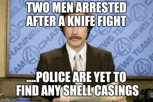 Ron Burgundy Meme | TWO MEN ARRESTED AFTER A KNIFE FIGHT ....POLICE ARE YET TO FIND ANY SHELL CASINGS | image tagged in memes,ron burgundy | made w/ Imgflip meme maker