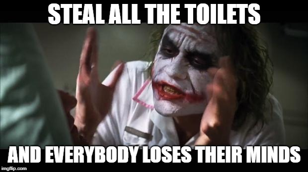 STEAL ALL THE TOILETS AND EVERYBODY LOSES THEIR MINDS | made w/ Imgflip meme maker