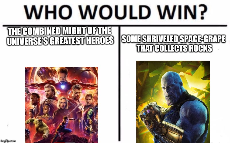 Marvel Week: a BatmanTheDarkKnight0 Event (Apr 26 - May 3) | THE COMBINED MIGHT OF THE UNIVERSE'S GREATEST HEROES SOME SHRIVELED SPACE-GRAPE THAT COLLECTS ROCKS | image tagged in memes,who would win,marvel week,marvel,infinity war,thanos | made w/ Imgflip meme maker