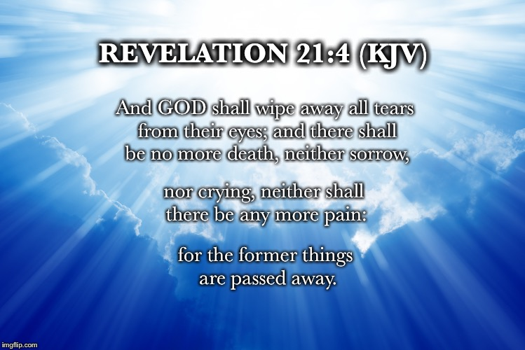 No tears in the Eternal City of Heaven | REVELATION 21:4 (KJV) And GOD shall wipe away all tears from their eyes; and there shall be no more death, neither sorrow, nor crying, neith | image tagged in memes,heaven | made w/ Imgflip meme maker