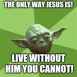 Advice Yoda | THE ONLY WAY JESUS IS! LIVE WITHOUT HIM YOU CANNOT! | image tagged in memes,advice yoda | made w/ Imgflip meme maker