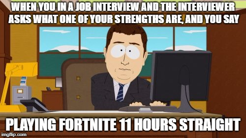 Aaaaand Its Gone Meme | WHEN YOU IN A JOB INTERVIEW AND THE INTERVIEWER ASKS WHAT ONE OF YOUR STRENGTHS ARE, AND YOU SAY PLAYING FORTNITE 11 HOURS STRAIGHT | image tagged in memes,aaaaand its gone | made w/ Imgflip meme maker
