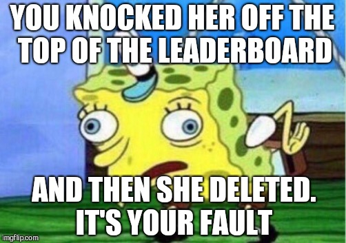 Mocking Spongebob Meme | YOU KNOCKED HER OFF THE TOP OF THE LEADERBOARD AND THEN SHE DELETED. IT'S YOUR FAULT | image tagged in memes,mocking spongebob | made w/ Imgflip meme maker
