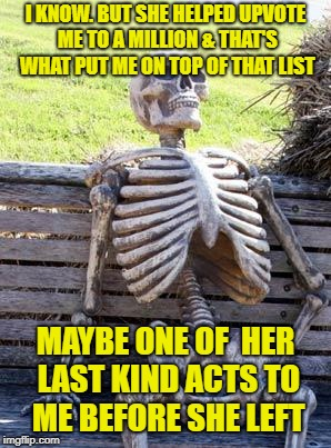 Waiting Skeleton Meme | I KNOW. BUT SHE HELPED UPVOTE ME TO A MILLION & THAT'S WHAT PUT ME ON TOP OF THAT LIST MAYBE ONE OF  HER LAST KIND ACTS TO ME BEFORE SHE LEF | image tagged in memes,waiting skeleton | made w/ Imgflip meme maker