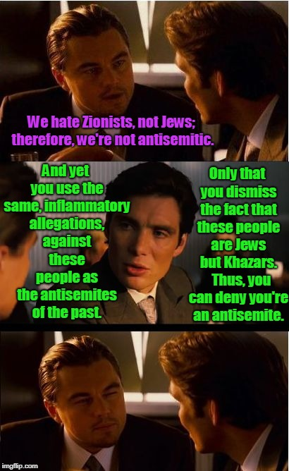 And the Centuries Old Hatred, Continues.... | We hate Zionists, not Jews; therefore, we're not antisemitic. And yet you use the same, inflammatory allegations, against these people as th | image tagged in hate,bigotry,zionist,conspiracy,jews,blood libel | made w/ Imgflip meme maker