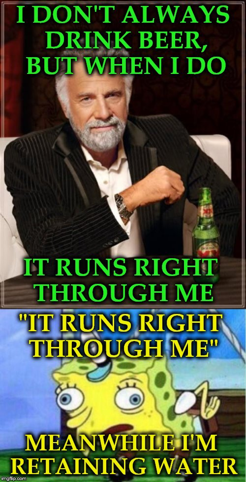 "Most interesting man meets Spongebob. | I DON'T ALWAYS DRINK BEER, BUT WHEN I DO IT RUNS RIGHT THROUGH ME ""IT RUNS RIGHT THROUGH ME"" MEANWHILE I'M RETAINING WATER 