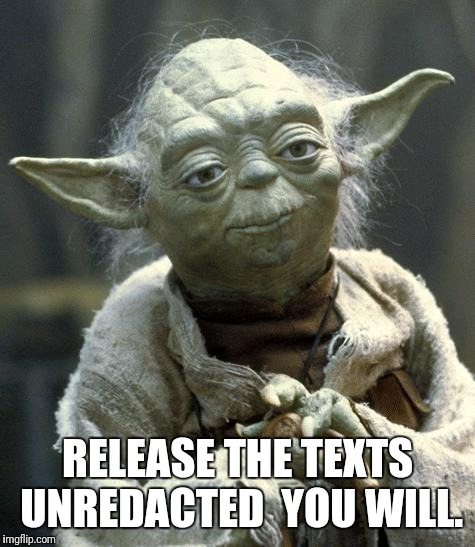 yoda | RELEASE THE TEXTS UNREDACTED  YOU WILL. | image tagged in yoda | made w/ Imgflip meme maker
