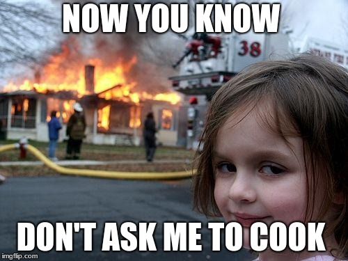 Disaster Girl Meme | NOW YOU KNOW DON'T ASK ME TO COOK | image tagged in memes,disaster girl,cooking,fire,funny,oops | made w/ Imgflip meme maker