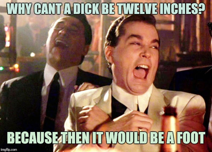 Good Fellas Hilarious Meme | WHY CANT A DICK BE TWELVE INCHES? BECAUSE THEN IT WOULD BE A FOOT | image tagged in memes,good fellas hilarious | made w/ Imgflip meme maker