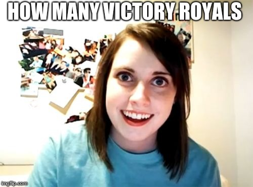 Overly Attached Girlfriend Meme | HOW MANY VICTORY ROYALS | image tagged in memes,overly attached girlfriend,fortnite,funny | made w/ Imgflip meme maker