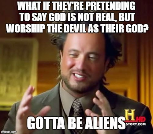 Ancient Aliens Meme | WHAT IF THEY'RE PRETENDING TO SAY GOD IS NOT REAL, BUT WORSHIP THE DEVIL AS THEIR GOD? GOTTA BE ALIENS | image tagged in memes,ancient aliens | made w/ Imgflip meme maker