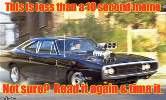 The Fast & The Curious | This is less than a 10 second meme Not sure?  Read it again & time it. | image tagged in memes,fast and furious,10 second meme,read it | made w/ Imgflip meme maker