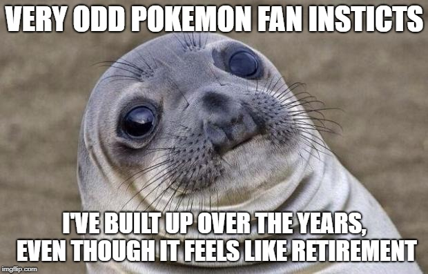 Awkward Moment Sealion Meme | VERY ODD POKEMON FAN INSTICTS I'VE BUILT UP OVER THE YEARS, EVEN THOUGH IT FEELS LIKE RETIREMENT | image tagged in memes,awkward moment sealion | made w/ Imgflip meme maker