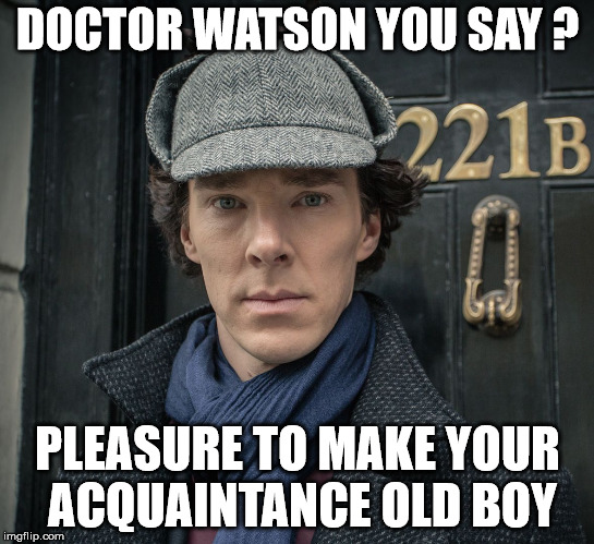 Sherlock | DOCTOR WATSON YOU SAY ? PLEASURE TO MAKE YOUR ACQUAINTANCE OLD BOY | image tagged in sherlock | made w/ Imgflip meme maker