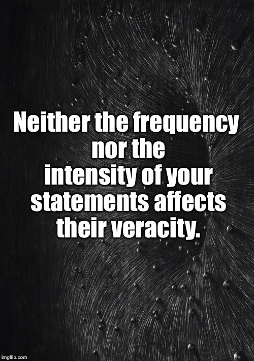 False Statements |  Neither the frequency nor the intensity of your statements affects their veracity. | image tagged in false,lies,repeat,intense,truth | made w/ Imgflip meme maker
