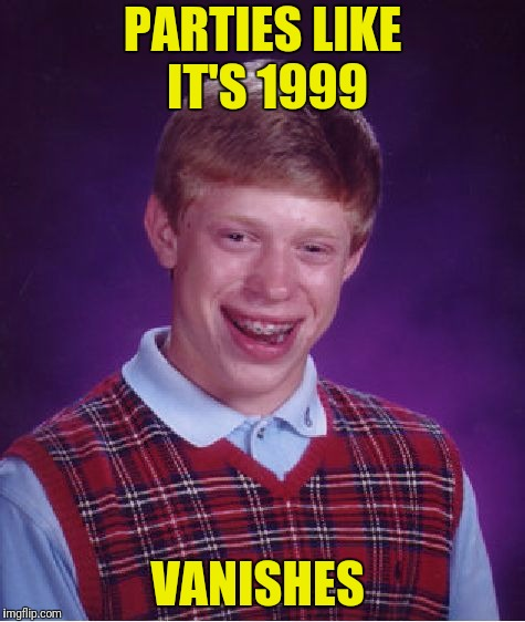 Bad Luck Brian Meme | PARTIES LIKE IT'S 1999 VANISHES | image tagged in memes,bad luck brian | made w/ Imgflip meme maker