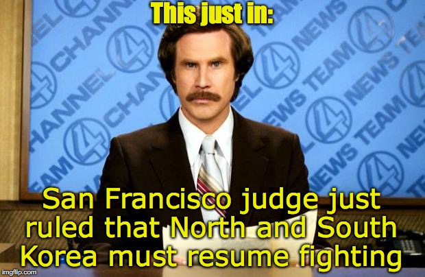 BREAKING NEWS | This just in: San Francisco judge just ruled that North and South Korea must resume fighting | image tagged in breaking news,north korea,south korea,world peace,court | made w/ Imgflip meme maker