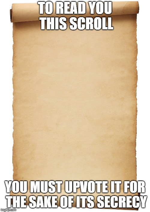 Blank Scroll | TO READ YOU THIS SCROLL YOU MUST UPVOTE IT FOR THE SAKE OF ITS SECRECY | image tagged in blank scroll | made w/ Imgflip meme maker