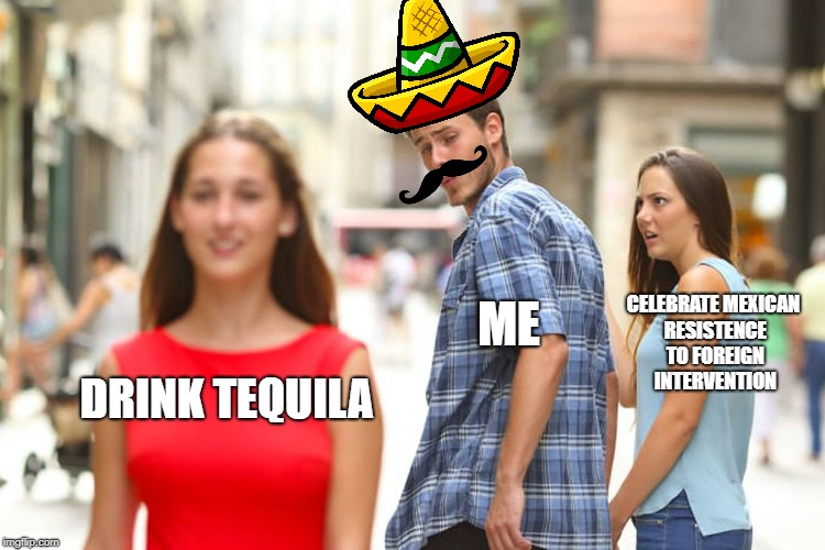 Distracted Boyfriend Meme | DRINKTEQUILA ME CELEBRATE MEXICAN RESISTENCE TO FOREIGN INTERVENTION | image tagged in memes,distracted boyfriend,scumbag | made w/ Imgflip meme maker