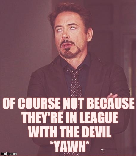 Face You Make Robert Downey Jr Meme | OF COURSE NOT BECAUSE THEY'RE IN LEAGUE WITH THE DEVIL        *YAWN* | image tagged in memes,face you make robert downey jr | made w/ Imgflip meme maker
