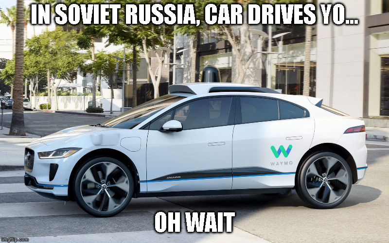 IN SOVIET RUSSIA, CAR DRIVES YO... OH WAIT | image tagged in self driving cars,waymo,jaguar,ipace,electric | made w/ Imgflip meme maker