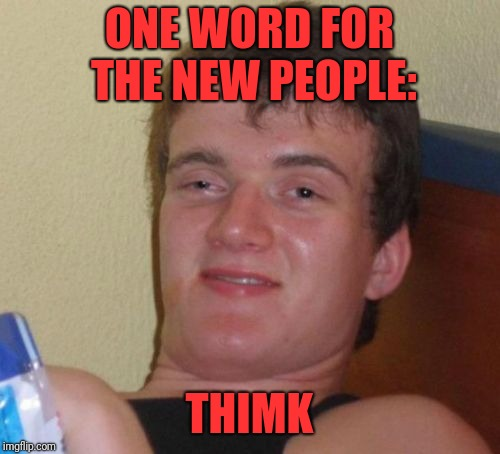 10 Guy Meme | ONE WORD FOR THE NEW PEOPLE: THIMK | image tagged in memes,10 guy | made w/ Imgflip meme maker