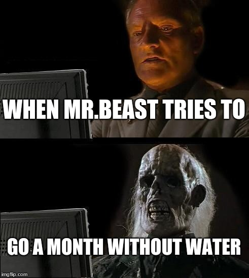 Ill Just Wait Here Meme | WHEN MR.BEAST TRIES TO GO A MONTH WITHOUT WATER | image tagged in memes,ill just wait here | made w/ Imgflip meme maker