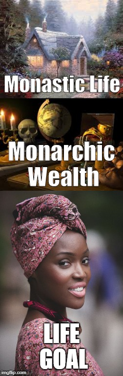 Monastic Life LIFE GOAL Monarchic Wealth | image tagged in monastic life,monarchic wealth,life goals | made w/ Imgflip meme maker