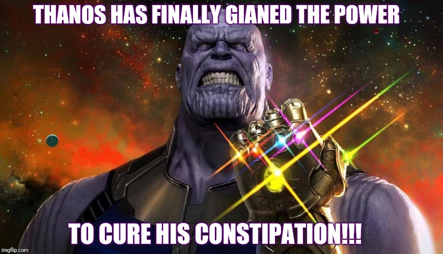 Thanos has gained ultimate power!!!! | THANOS HAS FINALLY GIANED THE POWER TO CURE HIS CONSTIPATION!!! | image tagged in thanos has gained the power,thanos,avengers infinity war,memes,funny | made w/ Imgflip meme maker