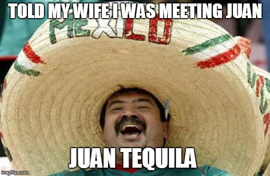 TOLD MY WIFE I WAS MEETING JUAN JUAN TEQUILA | made w/ Imgflip meme maker
