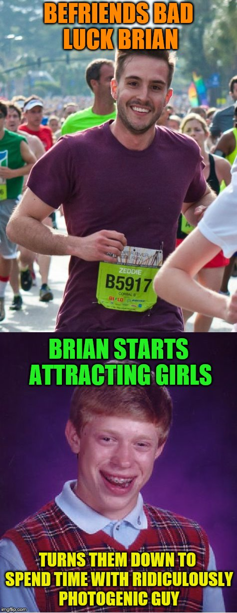 What a cute bromance. | BEFRIENDS BAD LUCK BRIAN BRIAN STARTS ATTRACTING GIRLS TURNS THEM DOWN TO SPEND TIME WITH RIDICULOUSLY PHOTOGENIC GUY | image tagged in memes,ridiculously photogenic guy,bad luck brian,girls | made w/ Imgflip meme maker