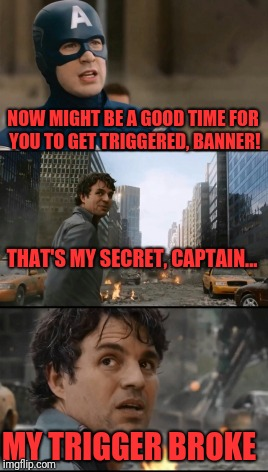 Cap and Banner | NOW MIGHT BE A GOOD TIME FOR YOU TO GET TRIGGERED, BANNER! MY TRIGGER BROKE THAT'S MY SECRET, CAPTAIN... | image tagged in memes,dank,funny,avengers,captain america,bruce banner | made w/ Imgflip meme maker