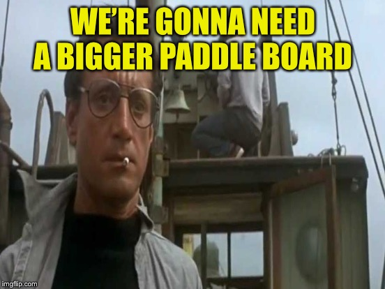 WE'RE GONNA NEED A BIGGER PADDLE BOARD | made w/ Imgflip meme maker