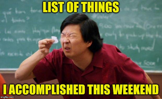 Maybe next weekend? | LIST OF THINGS I ACCOMPLISHED THIS WEEKEND | image tagged in senior chang squinting,memes,weekend | made w/ Imgflip meme maker